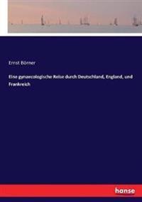 Eine gynaecologische Reise durch Deutschland, England, und Frankreich