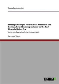 Strategic Changes for Business Models in the German Retail Banking Industry in the Post Financial Crisis Era