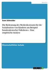 Die Bedeutung Des Medienkonsums Fur Die Sozialisation Von Kindern Am Beispiel Bundesdeutscher Talkshows - Eine Empirische Analyse