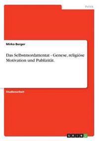 Das Selbstmordattentat - Genese, Religioese Motivation Und Publizitat.