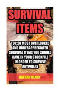 Survival Items: Top 20 Most Overlooked and Underappreciated Survival Items You Should Have in Your Stockpile in Order to Survive Anywh