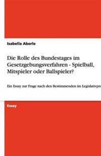Die Rolle Des Bundestages Im Gesetzgebungsverfahren - Spielball, Mitspieler Oder Ballspieler?