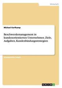 Beschwerdemanagement in Kundenorientierten Unternehmen. Ziele, Aufgaben, Kundenbindungsstrategien