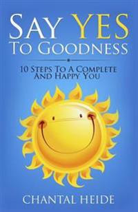 Say Yes to Goodness: 10 Steps to a Complete and Happy You