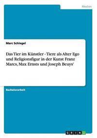 Das Tier Im Kunstler - Tiere ALS Alter Ego Und Religionsfigur in Der Kunst Franz Marcs, Max Ernsts Und Joseph Beuys'