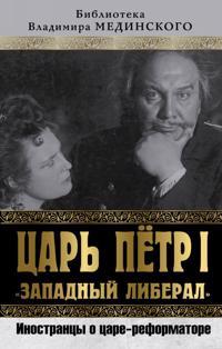 """Tsar Petr I """"Zapadnyj liberal"""". Inostrantsy o tsare-reformatore"""