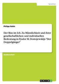 Der Riss Im Ich. Zu Mannlichkeit Und Ihrer Gesellschaftlichen Und Individuellen Bedeutung in Fjodor M. Dostojewskijs Der Doppelganger