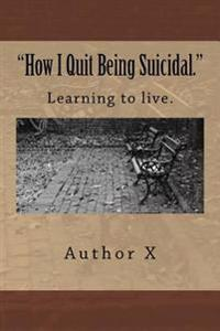 How I Quit Being Suicidal: Learn to Live.