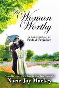 A Woman Worthy: A Continuation of Pride and Prejudice