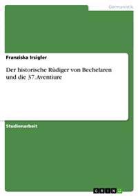 Der Historische Rudiger Von Bechelaren Und Die 37. Aventiure