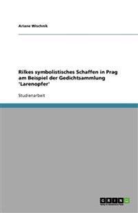 Rilkes Symbolistisches Schaffen in Prag Am Beispiel Der Gedichtsammlung 'Larenopfer'