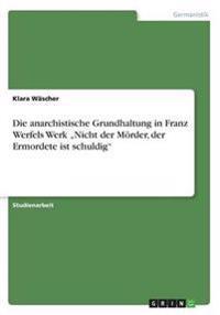 """Die Anarchistische Grundhaltung in Franz Werfels Werk """"Nicht Der Morder, Der Ermordete Ist Schuldig"""