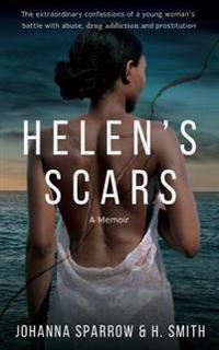 Helen's Scars: A Memoir: The Confessions of a Young Woman's Battle with Abuse, Drug Addiction and Prostitution