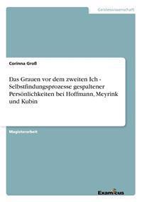 Das Grauen VOR Dem Zweiten Ich - Selbstfindungsprozesse Gespaltener Persnlichkeiten Bei Hoffmann, Meyrink Und Kubin