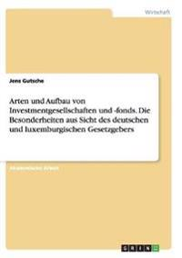 Arten Und Aufbau Von Investmentgesellschaften Und -Fonds. Die Besonderheiten Aus Sicht Des Deutschen Und Luxemburgischen Gesetzgebers