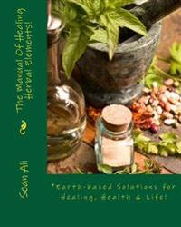 The Manual of Healing Herbal Elements!: *Earth-Based Solutions for Healing, Health & Life!