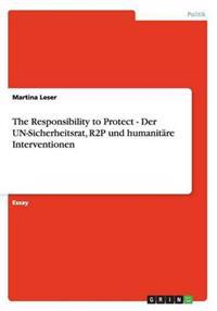 The Responsibility to Protect - Der Un-Sicherheitsrat, R2p Und Humanitare Interventionen