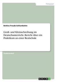 Gro- Und Kleinschreibung Im Deutschunterricht. Bericht Uber Ein Praktikum an Einer Realschule