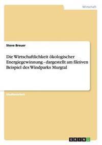 Die Wirtschaftlichkeit Okologischer Energiegewinnung - Dargestellt Am Fiktiven Beispiel Des Windparks Murgtal