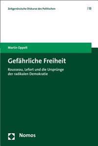 Gefahrliche Freiheit: Rousseau, Lefort Und Die Ursprunge Der Radikalen Demokratie