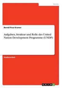 Aufgaben, Struktur Und Rolle Des United Nation Development Programme (Undp)