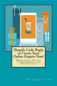 Shopify Cash: Begin to Create Your Online Empire Now!: Make Money Online Via Ecommerce and Dropshipping