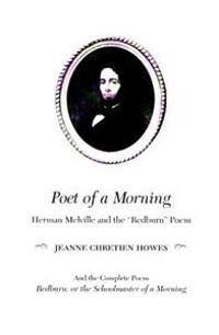 """Poet of a Morning: Herman Mellville and the """"redburn"""" Poem, and the Complete Poem, Redburn: Or the Schoolmaster of a Morning"""