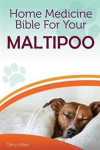Home Medicine Bible for Your Maltipoo: The Alternative Health Guide to Keep Your Dog Happy, Healthy and Safe