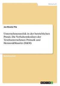 Unternehmensethik in Der Betrieblichen Praxis. Die Verhaltenskodizes Der Textilunternehmen Primark Und Hennes&mauritz (H&m)