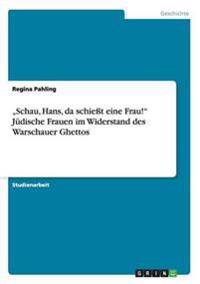 """""""Schau, Hans, Da Schiet Eine Frau!"""" Judische Frauen Im Widerstand Des Warschauer Ghettos"""