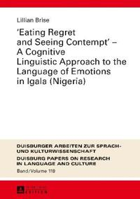 """Eating Regret and Seeing Contempt"" - A Cognitive Linguistic Approach to the Language of Emotions in Igala (Nigeria)"