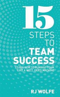 15 Steps to Team Success: Learn How to Run Any Team Like a Well-Oiled Machine