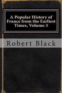 A Popular History of France from the Earliest Times, Volume 3