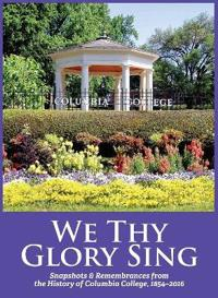 We Thy Glory Sing: Snapshots & Remembrances from the History of Columbia College, 1854-2016