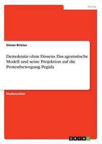 Demokratie Ohne Dissens. Das Agonistische Modell Und Seine Projektion Auf Die Protestbewegung Pegida
