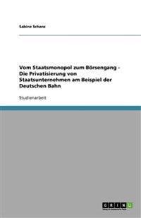 Vom Staatsmonopol Zum Boersengang - Die Privatisierung Von Staatsunternehmen Am Beispiel Der Deutschen Bahn