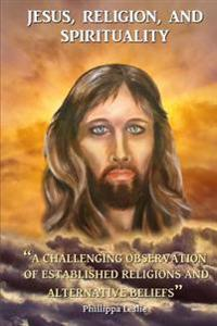 Jesus, Religion & Spirituality: A Challenging Observation of Established Religions and Alternative Beliefs.