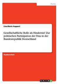 Gesellschaftliche Rolle ALS Hindernis? Zur Politischen Partizipation Der Frau in Der Bundesrepublik Deutschland