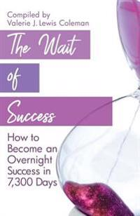 The Wait of Success: How to Become an Overnight Success in 7,300 Days