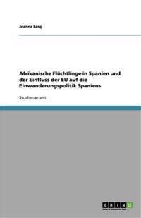 Afrikanische Fluchtlinge in Spanien Und Der Einfluss Der Eu Auf Die Einwanderungspolitik Spaniens