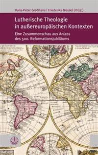 Lutherische Theologie in Aussereuropaischen Kontexten: Eine Zusammenschau Aus Anlass Des 500. Reformationsjubilaums