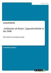 """""""Schlimmer ALS Knast."""" Jugendwerkhofe in Der Ddr"""