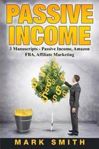 Passive Income: 3 Manuscripts - Passive Income, Affiliate Marketing, Amazon Fba