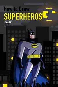 How to Draw Superheros: The Step-By-Step Super Hero Drawing Book