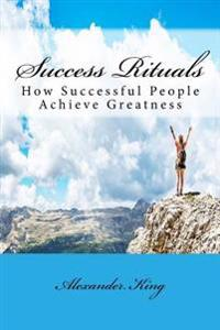 Success Rituals: How Successful People Achieve Greatness
