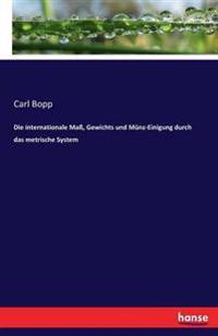 Die Internationale Ma, Gewichts Und Munz-Einigung Durch Das Metrische System