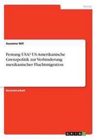 Festung USA? Us-Amerikanische Grenzpolitik Zur Verhinderung Mexikanischer Fluchtmigration