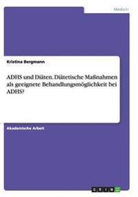 Adhs Und Diaten. Diatetische Manahmen ALS Geeignete Behandlungsmoglichkeit Bei Adhs?