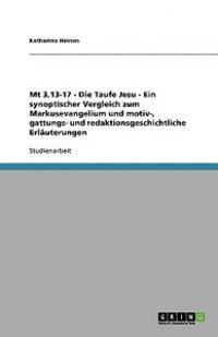 MT 3,13-17 - Die Taufe Jesu - Ein Synoptischer Vergleich Zum Markusevangelium Und Motiv-, Gattungs- Und Redaktionsgeschichtliche Erlauterungen