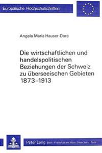 Die Wirtschaftlichen Und Handelspolitischen Beziehungen Der Schweiz Zu Ueberseeischen Gebieten 1873-1913: Unter Beruecksichtigung Der Konjunkturellen